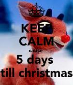 KEEP CALM cause  5 days  till christmas