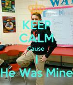 KEEP CALM Cause  I He Was Mine