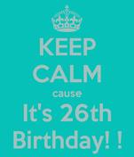 KEEP CALM cause It's 26th Birthday! !