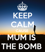 KEEP CALM CAUSE  MUM IS  THE BOMB
