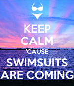 KEEP CALM 'CAUSE SWIMSUITS ARE COMING