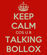 KEEP CALM COS U R TALKING BOLLOX