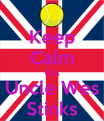 Keep Calm Cos Uncle Wes Stinks