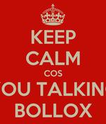 KEEP CALM COS YOU TALKING BOLLOX