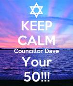 KEEP CALM Councillor Dave Your 50!!!