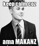 keep calm coz ama MAKANZ