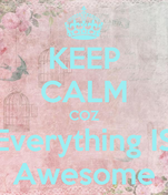KEEP CALM COZ Everything IS Awesome