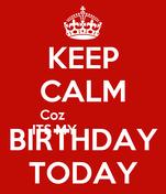 KEEP CALM   Coz ITS MY BIRTHDAY TODAY