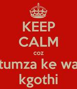 KEEP CALM coz tumza ke wa kgothi
