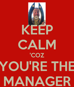 KEEP CALM 'COZ YOU'RE THE MANAGER