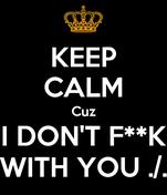 KEEP CALM Cuz I DON'T F**K WITH YOU ./.
