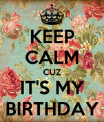 KEEP CALM CUZ IT'S MY BIRTHDAY