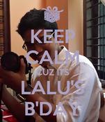 KEEP CALM CUZ ITS LALU'S B'DAY