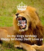 KEEP CALM cuz  its my kings birthday Happy birthday Dad!! Love ya