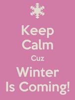 Keep Calm Cuz Winter Is Coming!