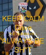 KEEP CALM Dave THE ALBION WILL ALWAYS BE SH*T