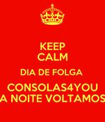 KEEP CALM DIA DE FOLGA  CONSOLAS4YOU A NOITE VOLTAMOS