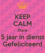KEEP CALM Diana 5 jaar in dienst Gefeliciteerd