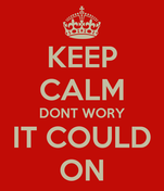 KEEP CALM DONT WORY IT COULD ON