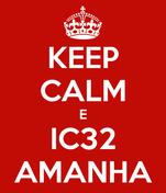 KEEP CALM E IC32 AMANHA