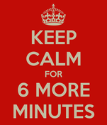 KEEP CALM FOR 6 MORE MINUTES