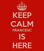 KEEP CALM FRANCESC IS HERE