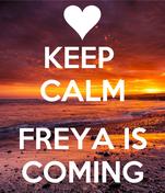 KEEP  CALM  FREYA IS COMING
