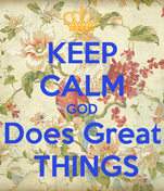 KEEP CALM GOD Does Great  THINGS