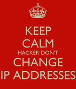 KEEP CALM HACKER DON'T CHANGE IP ADDRESSES