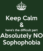 Keep Calm & here's the difficult part Absolutely NO Sophophobia