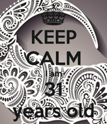 KEEP CALM I am 31 years old