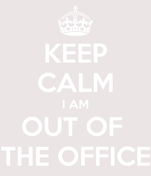 KEEP CALM I AM OUT OF  THE OFFICE