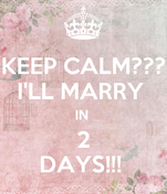 KEEP CALM??? I'LL MARRY  IN  2 DAYS!!!