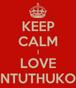 KEEP CALM I LOVE NTUTHUKO