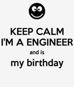 KEEP CALM I'M A ENGINEER and is my birthday