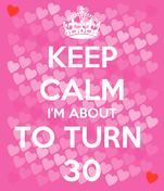KEEP CALM I'M ABOUT TO TURN  30