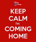 KEEP CALM I'm  COMING HOME