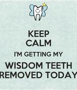 KEEP CALM I'M GETTING MY WISDOM TEETH REMOVED TODAY