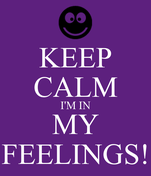 KEEP CALM I'M IN MY FEELINGS!