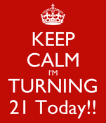 KEEP CALM I'M TURNING 21 Today!!
