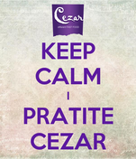 KEEP CALM I PRATITE CEZAR