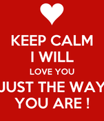 KEEP CALM I WILL LOVE YOU JUST THE WAY YOU ARE !