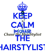 KEEP CALM IM CHASE THE HAIRSTYLIST