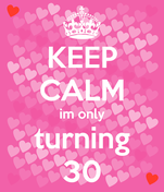 KEEP CALM im only turning 30