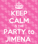 KEEP CALM iS THE PARTY to JIMENA