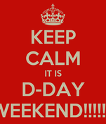 KEEP CALM IT IS D-DAY WEEKEND!!!!!!!