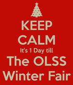 KEEP CALM It's 1 Day till The OLSS Winter Fair