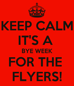 KEEP CALM IT'S A  BYE WEEK FOR THE  FLYERS!