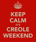 KEEP CALM IT'S CREOLE WEEKEND