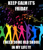 KEEP CALM IT'S FRIDAY I NEED SOME OLD SKOOL IN MY LIFE !!!